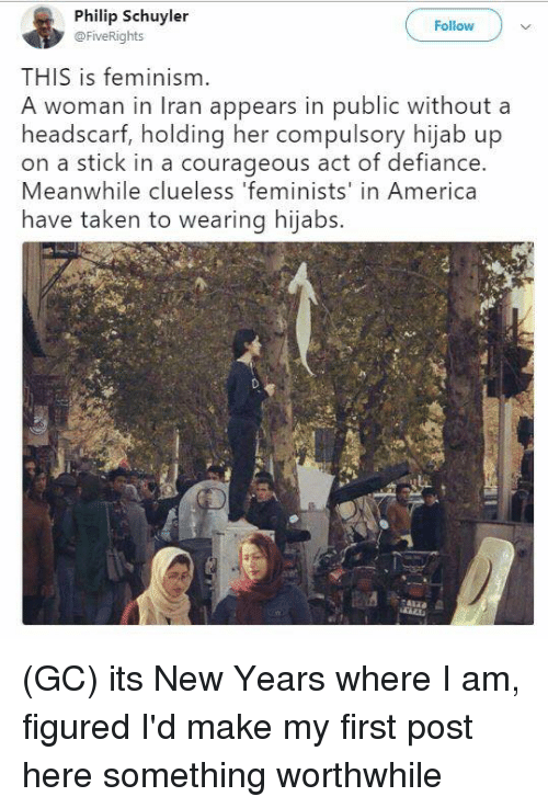 America, Feminism, and Memes: Philip Schuyler  @FiveRights  Follow  THIS is feminism.  A woman in Iran appears in public without a  headscarf, holding her compulsory hijab up  on a stick in a courageous act of defiance.  Meanwhile clueless 'feminists' in America  have taken to wearing hijabs. (GC) its New Years where I am, figured I'd make my first post here something worthwhile