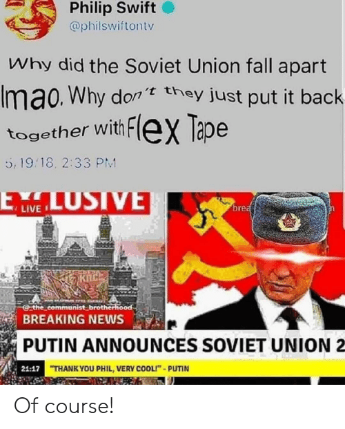 "Philip: Philip Swift  @philswiftontv  Why did the Soviet Union fall apart  Imao. Why don they just put it back  together with FleX Tape  5, 19.18. 2:33 PM  LUSIVE  ELW  brea  the communist brotherhood  BREAKING NEWS  PUTIN ANNOUNCES SOVIET UNION  21:17 THANK YOU PHIL, VERY COOLI""-PUTIN Of course!"