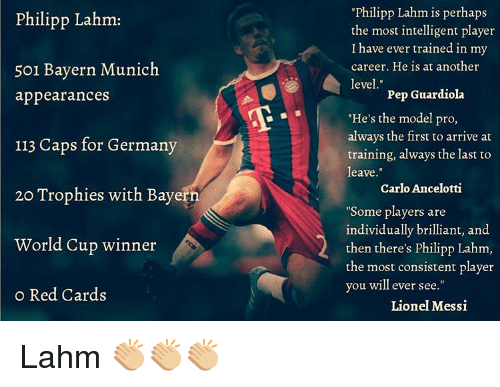 """carlo ancelotti: Philipp Lahm:  501 Bayern Munich  appearances  113 Caps for Germany  20 Trophies with Bayern  World Cup winner  o Red Cards  Philipp Lahm is perhaps  the most intelligent player  I have ever trained in my  career. He is at another  level  Pep Guardiola  """"He's the model pro,  always the first to arrive at  training, always the last to  leave  Carlo Ancelotti  """"Some players are  individually brilliant, and  then there's philipp Lahm,  the most consistent player  you will ever see  Lionel Messi Lahm 👏🏼👏🏼👏🏼"""