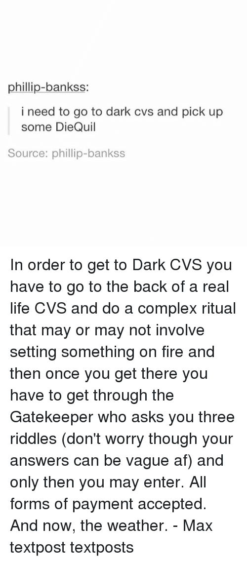 gatekeeper: phillip-bankss:  i need to go to dark cvs and pick up  some DieQuil  Source: phillip-bankss In order to get to Dark CVS you have to go to the back of a real life CVS and do a complex ritual that may or may not involve setting something on fire and then once you get there you have to get through the Gatekeeper who asks you three riddles (don't worry though your answers can be vague af) and only then you may enter. All forms of payment accepted. And now, the weather. - Max textpost textposts