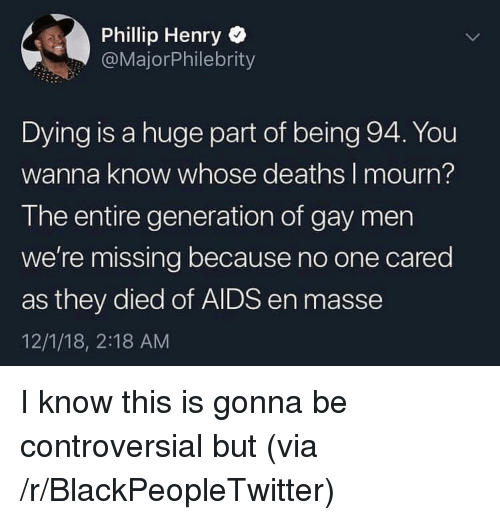 Phillip: Phillip Henry  @MajorPhilebrity  Dying is a huge part of being 94. You  wanna know whose deaths I mourn?  The entire generation of gay men  we're missing because no one cared  as they died of AIDS en masse  12/1/18, 2:18 AM I know this is gonna be controversial but (via /r/BlackPeopleTwitter)