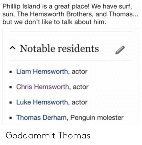 Chris Hemsworth: Phillip Island is a great place! We have surf,  sun, The Hemsworth Brothers, and Thomas...  but we don't like to talk about him  n Notable residents  /  Liam Hemsworth, actor  .Chris Hemsworth, actor  . Luke Hemsworth, actor  Thomas Derham, Penguin molester Goddammit Thomas