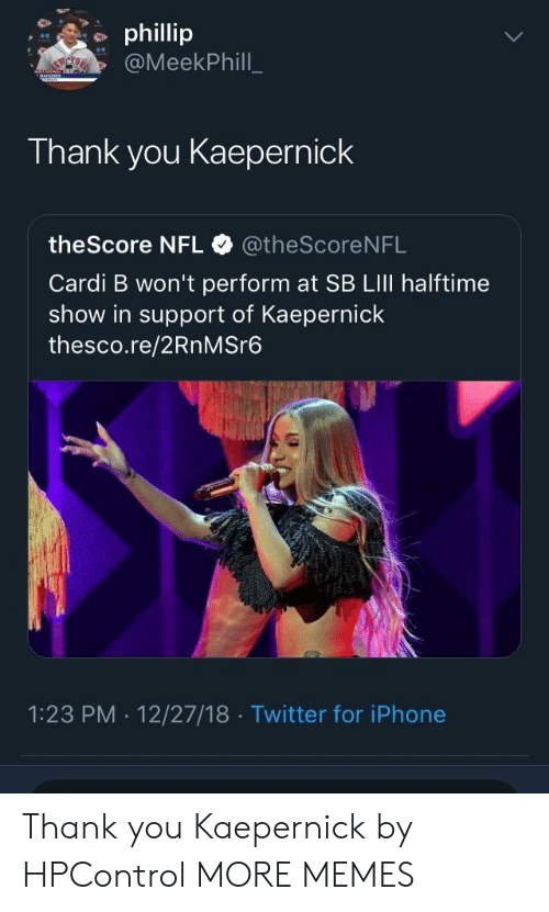 kaepernick: phillip  @MeekPhill  Thank you Kaepernick  theScore NFL @theScore NFL  Cardi B won't perform at SB LIlI halftime  show in support of Kaepernick  thesco.re/2RnMSre6  1:23 PM . 12/27/18 Twitter for iPhone Thank you Kaepernick by HPControl MORE MEMES