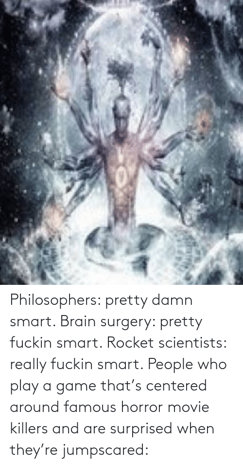 Play A Game: Philosophers: pretty damn smart. Brain surgery: pretty fuckin smart. Rocket scientists: really fuckin smart. People who play a game that's centered around famous horror movie killers and are surprised when they're jumpscared: