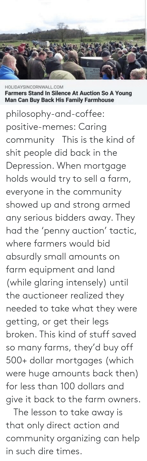 people: philosophy-and-coffee: positive-memes: Caring community   This is the kind of shit people did back in the Depression. When mortgage holds would try to sell a farm, everyone in the community showed up and strong armed any serious bidders away. They had the 'penny auction' tactic, where farmers would bid absurdly small amounts on farm equipment and land (while glaring intensely) until the auctioneer realized they needed to take what they were getting, or get their legs broken. This kind of stuff saved so many farms, they'd buy off 500+ dollar mortgages (which were huge amounts back then) for less than 100 dollars and give it back to the farm owners.     The lesson to take away is that only direct action and community organizing can help in such dire times.