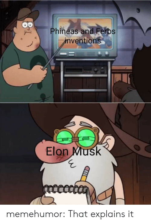phineas: Phineas and Ferbs  inventions  Elon Musk  ncccct memehumor:  That explains it