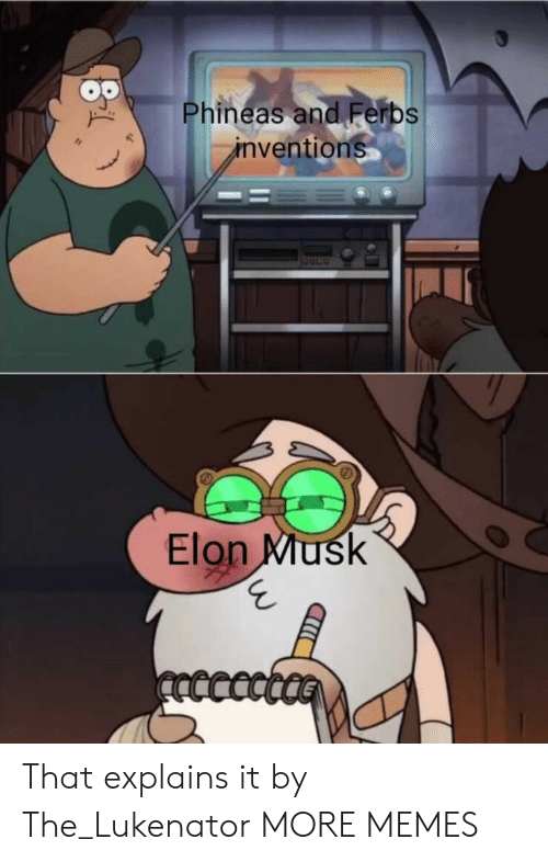 phineas: Phineas and Ferbs  inventions  Elon Musk  ncccct That explains it by The_Lukenator MORE MEMES