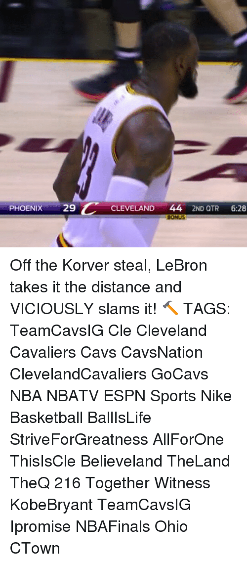 Cavs, Cleveland Cavaliers, and Espn: PHOENIX  29 C  CLEVELAND 44  2ND QTR  6:28  BONUS Off the Korver steal, LeBron takes it the distance and VICIOUSLY slams it! 🔨 TAGS: TeamCavsIG Cle Cleveland Cavaliers Cavs CavsNation ClevelandCavaliers GoCavs NBA NBATV ESPN Sports Nike Basketball BallIsLife StriveForGreatness AllForOne ThisIsCle Believeland TheLand TheQ 216 Together Witness KobeBryant TeamCavsIG Ipromise NBAFinals Ohio CTown