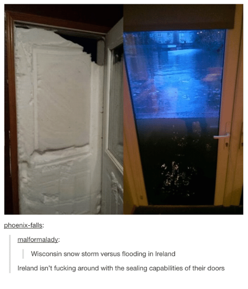 snow storm: phoenix-falls:  malformalady:  Wisconsin snow storm versus flooding in lreland  Ireland isn't fucking around with the sealing capabilities of their doors