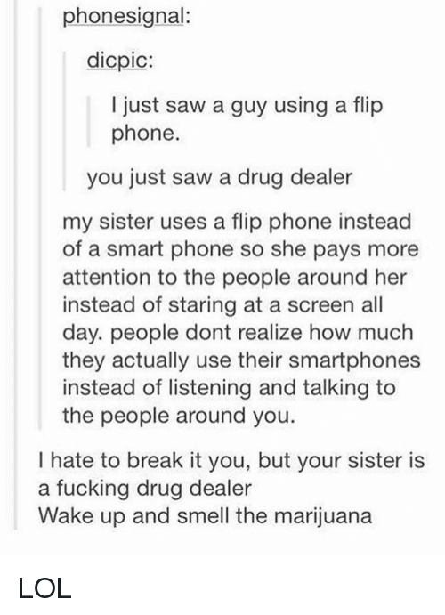 Smart Phoned: phone signal:  dicpic:  I just saw a guy using a flip  phone  you just saw a drug dealer  my sister uses a flip phone instead  of a smart phone so she pays more  attention to the people around her  instead of staring at a screen all  day. people dont realize how much  they actually use their smartphones  instead of listening and talking to  the people around you.  I hate to break it you, but your sister is  a fucking drug dealer  Wake up and smell the marijuana LOL