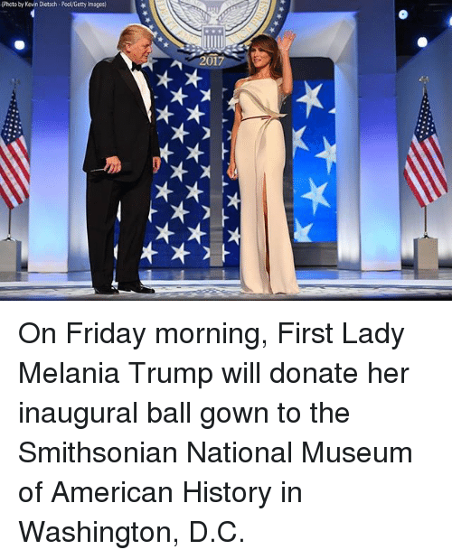 Smithsonian: (Photo by Kevin Dietsch-Pool/Getty Images  2017 On Friday morning, First Lady Melania Trump will donate her inaugural ball gown to the Smithsonian National Museum of American History in Washington, D.C.
