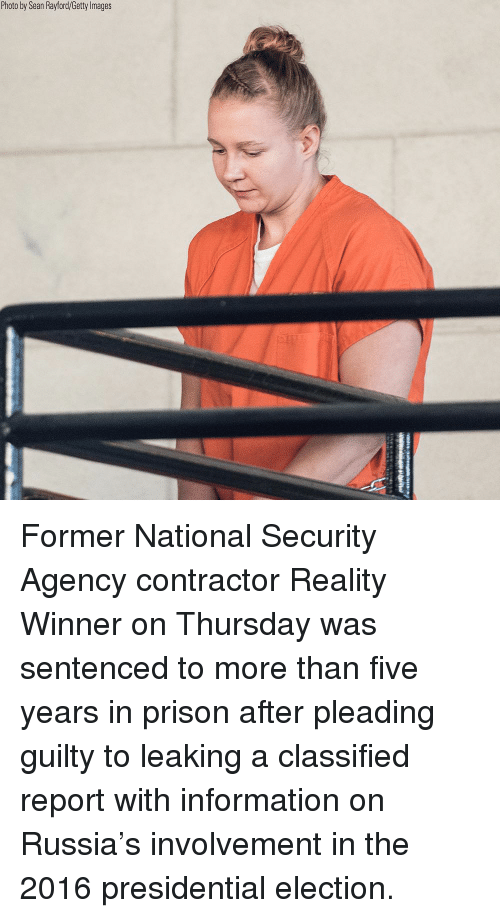 Presidential election: Photo by Sean Rayford/Getty lmages Former National Security Agency contractor Reality Winner on Thursday was sentenced to more than five years in prison after pleading guilty to leaking a classified report with information on Russia's involvement in the 2016 presidential election.