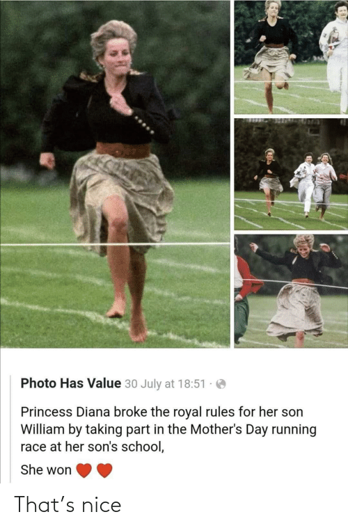 Mothers: Photo Has Value 30 July at 18:51  Princess Diana broke the royal rules for her son  William by taking part in the Mother's Day running  race at her son's school,  She won That's nice