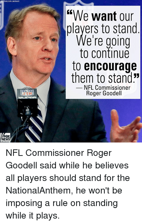 """Goodell: Photo/Julie Jacobson  """"We want our  players to stand  e're going  to continue  to encourage  them to stand:""""  NFL Commissioner  Roger Goodell  FOX  NEWS NFL Commissioner Roger Goodell said while he believes all players should stand for the NationalAnthem, he won't be imposing a rule on standing while it plays."""