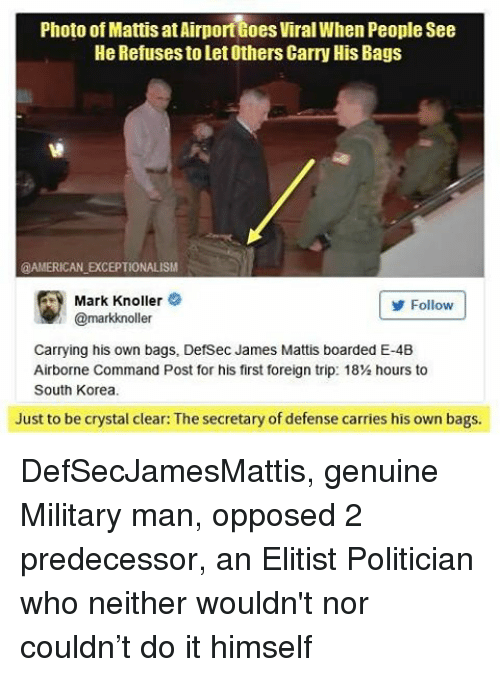 Opposive: Photo of Mattis at Airporttoes viralWhen People see  He Refuses to Let Others Carry His Bags  @AMERICAN EXCEPTIONALISM  Mark Knoller  Follow  @markkinoller  Carrying his own bags, DefSec James Mattis boarded E-4B  Airborne Command Post for his first foreign trip: 18Vi hours to  South Korea.  Just to be crystal clear: The secretary of defense carries his own bags. DefSecJamesMattis, genuine Military man, opposed 2 predecessor, an Elitist Politician who neither wouldn't nor couldn't do it himself