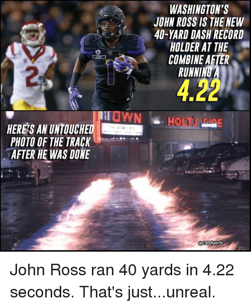 Unrealism: PHOTO OF THE TRACK  AFTER HE WAS DONE  WASHINGTON'S  JOHN ROSS IS THE NEW  40-YARD DASH RECORD  HOLDER AT THE  COMBINE AFTER  RUNNI  Sports John Ross ran 40 yards in 4.22 seconds. That's just...unreal.