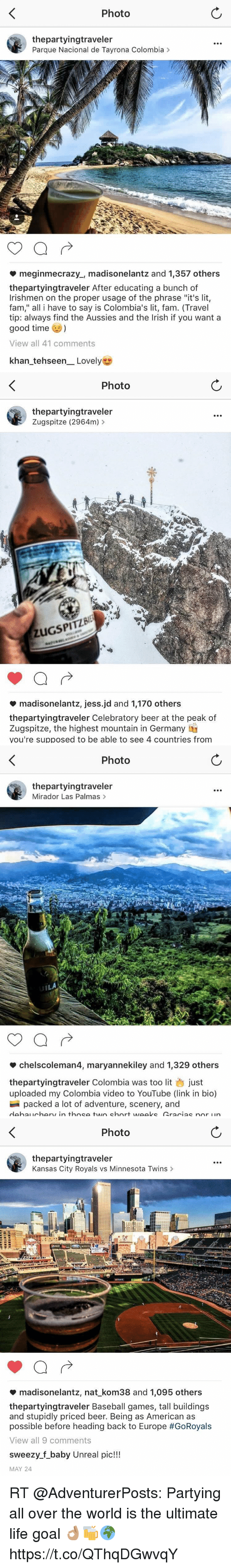 """Unrealism: Photo  thepartyingtraveler  Parque Nacional de Tayrona Colombia >  meginmecrazy., madisonelantz and 1,357 others  thepartyingtraveler After educating a bunch of  Irishmen on the proper usage of the phrase """"it's lit,  fam,"""" all i have to say is Colombia's lit, fam. (Travel  tip: always find the Aussies and the Irish if you want a  good time  View all 41 comments  khan-tehseen-Lovely   Photo  thepartyingtraveler  Zugspitze (2964m) >  ZUGSPITZBI  madisonelantz, jess.jd and 1,170 others  thepartyingtraveler Celebratory beer at the peak of  Zugspitze, the highest mountain in Germany IT  you're supposed to be able to see 4 countries from   Photo  thepartyingtraveler  Mirador Las Palmas>  IL  *chelscoleman4, maryannekiley and 1,329 others  thepartyingtraveler Colombia was too lit just  uploaded my Colombia video to YouTube (link in bio)  packed a lot of adventure, scenery, and   Photo  thepartyingtraveler  Kansas City Royals vs Minnesota Twins >  madisonelantz, nat-kom38 and 1,095 others  thepartyingtraveler Baseball games, tall buildings  and stupidly priced beer. Being as American as  possible before heading back to Europe #GoRoyals  View all 9 comments  sweezy.f_baby Unreal pic!!!  MAY 24 RT @AdventurerPosts: Partying all over the world is the ultimate life goal 👌🏽🍻🌍 https://t.co/QThqDGwvqY"""