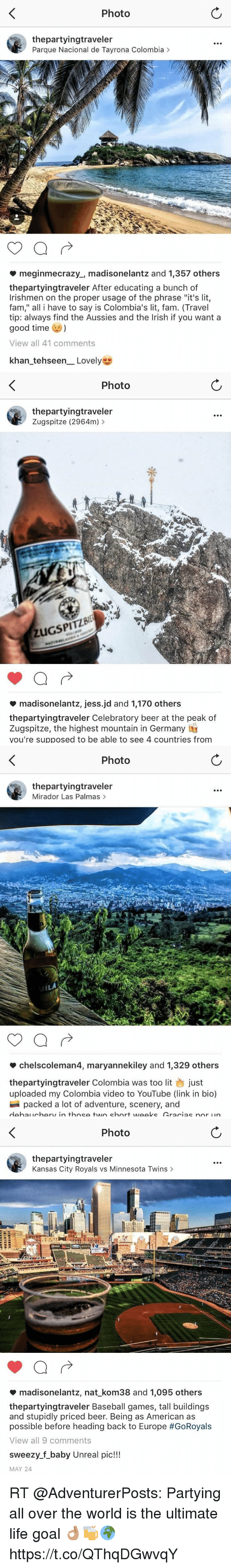 """Unrealism: Photo  thepartyingtraveler  Parque Nacional de Tayrona Colombia >  meginmecrazy., madisonelantz and 1,357 others  thepartyingtraveler After educating a bunch of  Irishmen on the proper usage of the phrase """"it's lit,  fam,"""" all i have to say is Colombia's lit, fam. (Travel  tip: always find the Aussies and the Irish if you want a  good time  View all 41 comments  khan-tehseen-Lovely   Photo  thepartyingtraveler  Zugspitze (2964m)>  uGSPITZ  madisonelantz, jessid and 1,170 others  thepartyingtraveler Celebratory beer at the peak of  Zugspitze, the highest mountain in Germany  you're supposed to be able to see 4 countries from   Photo  thepartyingtraveler  Mirador Las Palmas>  chelscoleman4, maryannekiley and 1,329 others  thepartyingtraveler Colombia was too lit just  uploaded my Colombia video to YouTube (link in bio)  packed a lot of adventure, scenery, and   Photo  thepartyingtraveler  Kansas City Royals vs Minnesota Twins >  madisonelantz, nat-kom38 and 1,095 others  thepartyingtraveler Baseball games, tall buildings  and stupidly priced beer. Being as American as  possible before heading back to Europe #GoRoyals  View all 9 comments  sweezy.f_baby Unreal pic!!!  MAY 24 RT @AdventurerPosts: Partying all over the world is the ultimate life goal 👌🏽🍻🌍 https://t.co/QThqDGwvqY"""
