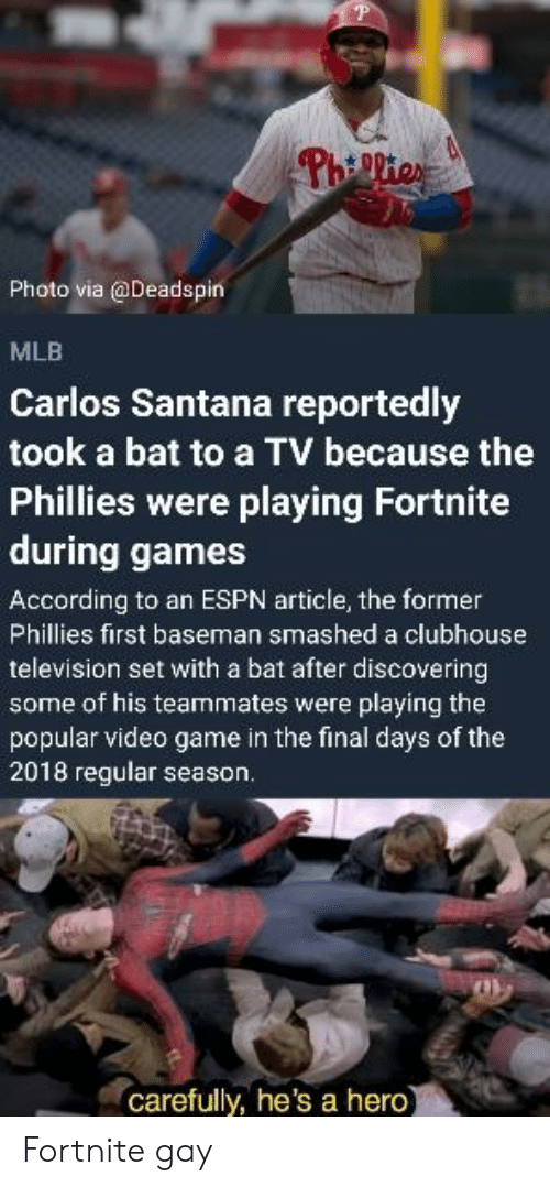 Carlos Santana, Espn, and Mlb: Photo via @Deadspin  MLB  Carlos Santana reportedly  took a bat to a TV because the  Phillies were playing Fortnite  during games  According to an ESPN article, the former  Phillies first baseman smashed a clubhouse  television set with a bat after discovering  some of his teammates were playing the  popular video game in the final days of the  2018 regular season.  carefully, he's a hero Fortnite gay
