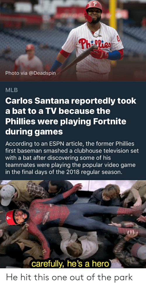 Carlos Santana, Espn, and Mlb: Photo via @Deadspin  MLB  Carlos Santana reportedly took  a bat to a TV because the  Phillies were playing Fortnite  during games  According to an ESPN article, the former Phillies  first baseman smashed a clubhouse television set  with a bat after discovering some of his  teammates were playing the popular video game  in the final days of the 2018 regular season.  carefully, he's a hero He hit this one out of the park