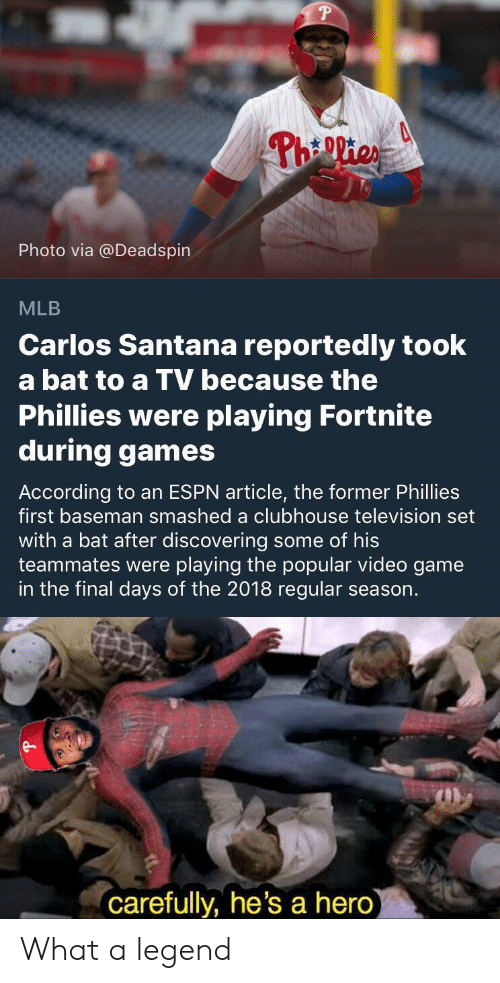 Carlos Santana, Espn, and Mlb: Photo via @Deadspin  MLB  Carlos Santana reportedly took  a bat to a TV because the  Phillies were playing Fortnite  during games  According to an ESPN article, the former Phillies  first baseman smashed a clubhouse television set  with a bat after discovering some of his  teammates were playing the popular video game  in the final days of the 2018 regular season.  e-  carefully, he's a hero What a legend