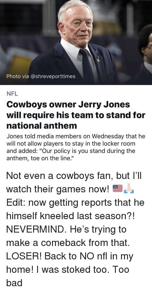 "Bad, Dallas Cowboys, and Memes: Photo via @shreveporttimes  NFL  Cowboys owner Jerry Jones  will require his team to stand for  national anthem  Jones told media members on Wednesday that he  will not allow players to stay in the locker roonm  and added: ""Our policy is you stand during the  anthem, toe on the line."" Not even a cowboys fan, but I'll watch their games now! 🇺🇸🙏🏻 Edit: now getting reports that he himself kneeled last season?! NEVERMIND. He's trying to make a comeback from that. LOSER! Back to NO nfl in my home! I was stoked too. Too bad"