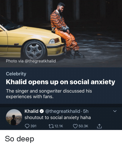 Anxiety, Haha, and Deep: Photo via @thegreatkhalid  Celebrity  Khalid opens up on social anxiety  The singer and songwriter discussed his  experiences with fans.  Khalid @thegreatkhalid -5h  shoutout to social anxiety haha  391 12.1K 50.3K So deep