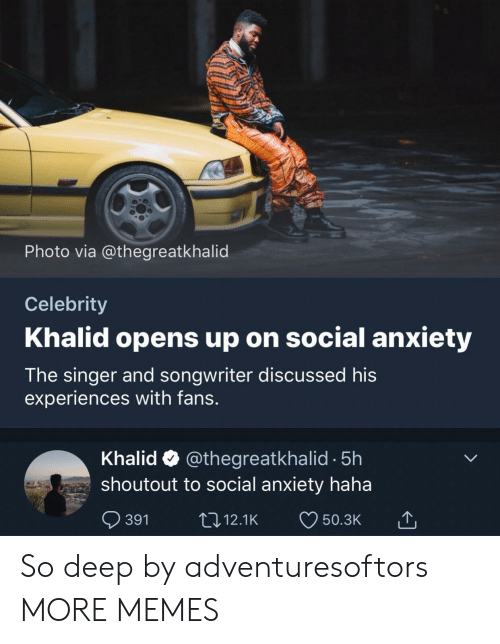 Dank, Memes, and Target: Photo via @thegreatkhalid  Celebrity  Khalid opens up on social anxiety  The singer and songwriter discussed his  experiences with fans.  Khalid @thegreatkhalid -5h  shoutout to social anxiety haha  391 12.1K 50.3K So deep by adventuresoftors MORE MEMES