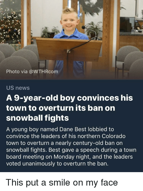 Monday Night: Photo via @WTHRcom  US news  A 9-year-old boy convinces his  town to overturn its ban on  snowball fights  A young boy named Dane Best lobbied to  convince the leaders of his northern Colorado  town to overturn a nearly century-old ban on  snowball fights. Best gave a speech during a town  board meeting on Monday night, and the leaders  voted unanimously to overturn the ban. This put a smile on my face