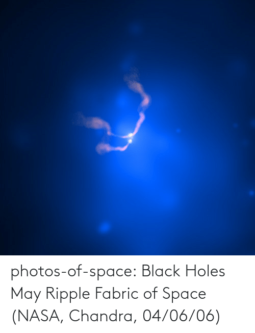 Holes: photos-of-space:  Black Holes May Ripple Fabric of Space (NASA, Chandra, 04/06/06)
