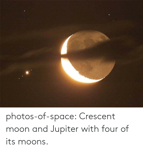 Moon: photos-of-space:  Crescent moon and Jupiter with four of its moons.