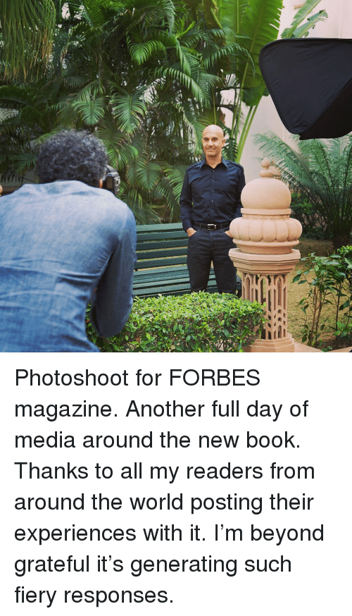 Forbes: Photoshoot for FORBES magazine. Another full day of media around the new book. Thanks to all my readers from around the world posting their experiences with it. I'm beyond grateful it's generating such fiery responses.