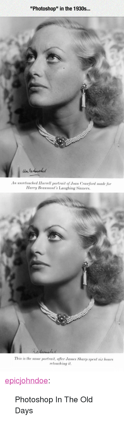 "Photoshop, Tumblr, and Blog: ""Photoshop"" in the 1930s...  An unretouched Hurvell portrait of Joan Crauford made for  Harry Beaumont's Laughing Sinners  This is the same portrait, after James Sharp spent sir hours  retouching it <p><a href=""https://epicjohndoe.tumblr.com/post/169478183219/photoshop-in-the-old-days"" class=""tumblr_blog"">epicjohndoe</a>:</p>  <blockquote><p>Photoshop In The Old Days</p></blockquote>"