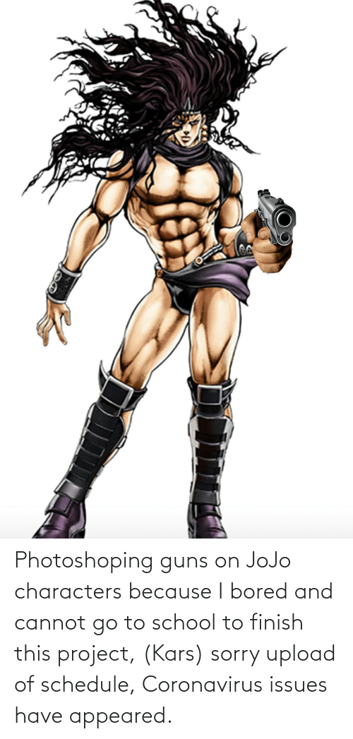 go to school: Photoshoping guns on JoJo characters because I bored and cannot go to school to finish this project, (Kars) sorry upload of schedule, Coronavirus issues have appeared.