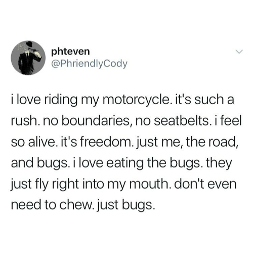 Alive, Love, and Motorcycle: phteven  @PhriendlyCody  i love riding my motorcycle. it's such a  rush. no boundaries, no seatbelts. i feel  so alive. it's freedom. just me, the road,  and bugs.i love eating the bugs. they  just fly right into my mouth. don't even  need to chew. just bugs.