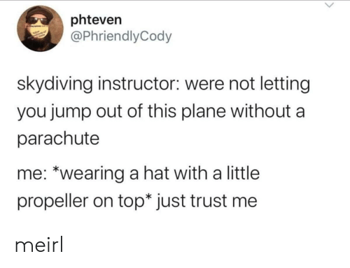 """skydiving: phteven  @PhriendlyCody  skydiving instructor: were not letting  you jump out of this plane without  parachute  me: """"wearing a hat with a little  propeller on top* just trust me meirl"""
