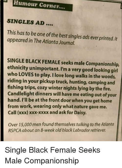 Companionship: PHumour Corner....  SINGLES AD  This has to be one of the best singles ads ever printed. It  appeared in The Atlanta Journal.  SINGLE BLACK FEMALE seeks male Companionship,  ethnicity unimportant. I'm a very good looking girl  who LOVES to play. I love long walks in the woods,  riding in your pickup truck, hunting, camping and  fishing trips, cozy winter nights lying by the fire.  Candlelight dinners will have me eating out of your  hand. I'll be at the front door when you get home  from work, wearing only what nature gave me.  Call (xxx) xxx-xxxx and ask for Daisy  Over 15,000 men found themselves talking to the Atlanta  RSPCA about an 8-week old black Labrador retriever Single Black Female Seeks Male Companionship