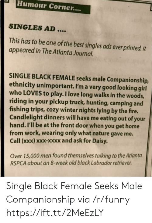 Companionship: PHumour Corner....  SINGLES AD  This has to be one of the best singles ads ever printed. It  appeared in The Atlanta Journal.  SINGLE BLACK FEMALE seeks male Companionship,  ethnicity unimportant. I'm a very good looking girl  who LOVES to play. I love long walks in the woods,  riding in your pickup truck, hunting, camping and  fishing trips, cozy winter nights lying by the fire.  Candlelight dinners will have me eating out of your  hand. I'll be at the front door when you get home  from work, wearing only what nature gave me.  Call (xxx) xxx-xxxx and ask for Daisy  Over 15,000 men found themselves talking to the Atlanta  RSPCA about an 8-week old black Labrador retriever Single Black Female Seeks Male Companionship via /r/funny https://ift.tt/2MeEzLY