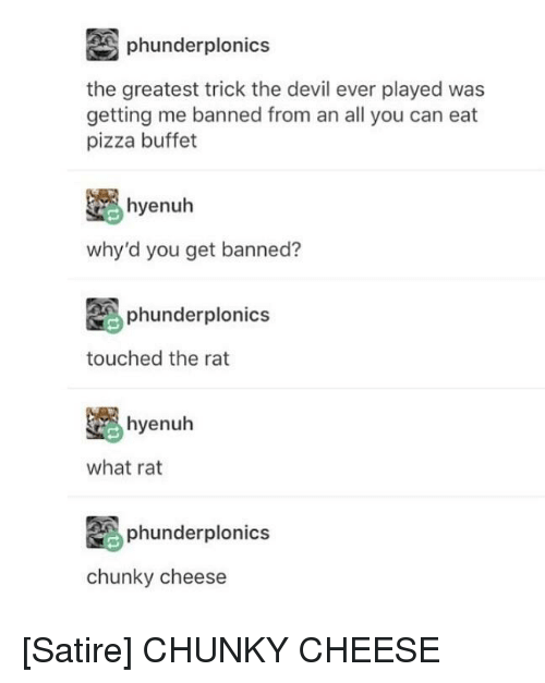 Pizza, Tumblr, and Devil: phunderplonics  the greatest trick the devil ever played was  getting me banned from an all you can eat  pizza buffet  yenuh  why'd you get banned?  phunderplonics  touched the rat  hyenuh  what rat  phunderplonics  chunky cheese