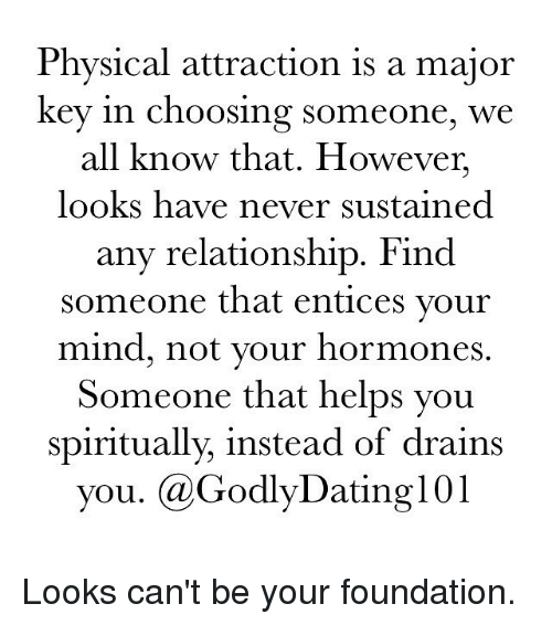 hormonal: Physical attraction is a major  key in choosing someone, we  all know that. However,  looks have never sustained  any relationship. Find  someone that entices your  mind, not your hormones  Someone that helps you  spiritually, instead of drains  you. GodlyDating101 Looks can't be your foundation.