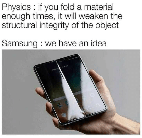 Structural: Physics: if you fold a material  enough times, it will weaken the  structural integrity of the object  Samsung : we have an idea