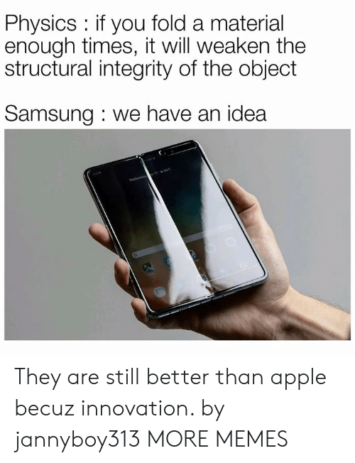 Structural: Physics if you fold a material  enough times, it will weaken the  structural integrity of the object  Samsung we have an idea  Wednesda 17 50F They are still better than apple becuz innovation. by jannyboy313 MORE MEMES