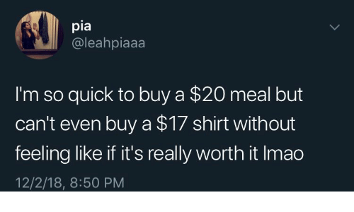 Pia, Shirt, and Really: pia  @leahpiaaa  I'm so quick to buy a $20 meal but  can't even buy a $17 shirt without  feeling like if it's really worth it Imao  12/2/18, 8:50 PM