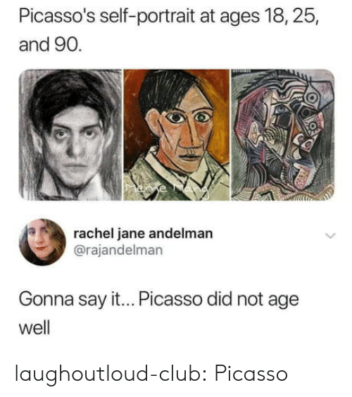 Club, Tumblr, and Say It: Picasso's self-portrait at ages 18,25,  and 90.  rachel jane andelman  @rajandelman  Gonna say it... Picasso did not age  well laughoutloud-club:  Picasso
