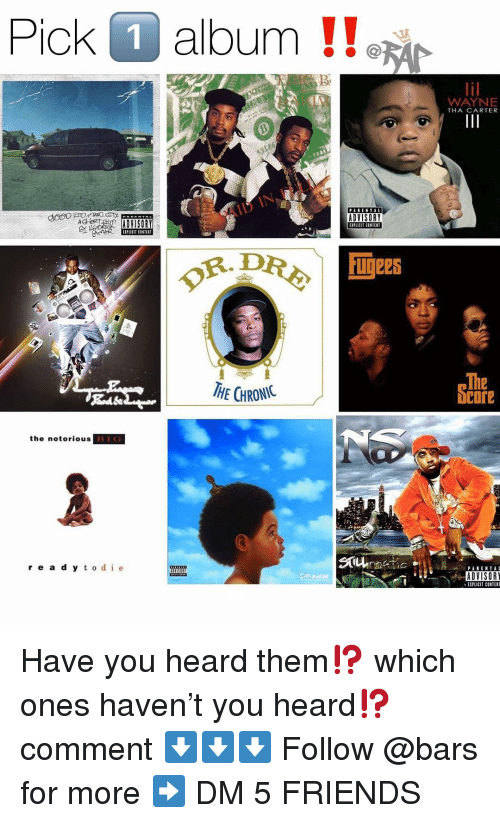 Friends, Memes, and Content: Pick O album !!  WAYNE  THA CARTER  ACE ADVISORY  ADVISORY  EIPLICIT CONTENT  IPLICIT CONTENT  of.DR令  血ees  HE CHRONIC  The  bcore  the notorious  re a d y t o de  ADVISOR  EIPLICIT CONTENT Have you heard them⁉️ which ones haven't you heard⁉️ comment ⬇️⬇️⬇️ Follow @bars for more ➡️ DM 5 FRIENDS