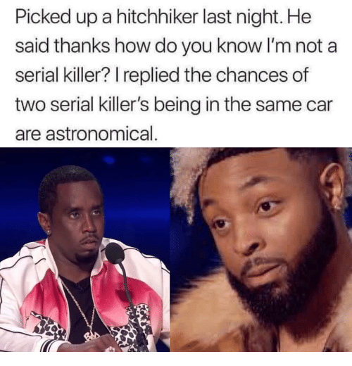 serial killers: Picked up a hitchhiker last night. He  said thanks how do you know I'm not a  serial killer? I replied the chances of  two serial killer's being in the same car  are astronomical