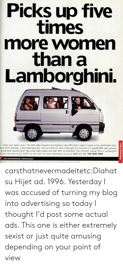 What Really: Picks up five  times  more women  than a  Lamborghini.  DAIHATSU  Forget your Italian racers. This little babe-magnet is the Daihatsu Hijet MPV Don't laugh. It packs in six comfortable seats  ur of them reclining). A five speed gear box. Two sun roofs for when things get hot. And even a 3 year/60,000 mile warranty  guaranteed staying power. But what really makes the Hijet MPV so attractive? The £167,503 change from a Lamborghini  course. Our price is just £8,497 on the road. For more information call us on 0800 521 700. THE HJET MPV.  NO-NONSENSE VEHICLES  ore infomation an the Dahatu Hiet MPV call fee on 0800 521 700, or send ths coupon to Daiha  fomaton Services, FREEPOST 506, Sandwich, Kent CT13 u  DAIHATSU carsthatnevermadeitetc:Diahatsu Hijet ad. 1996. Yesterday I was accused of turning my blog into advertising so today I thought I'd post some actual ads. This one is either extremely sexist or just quite amusing depending on your point of view