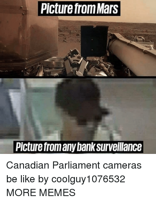 Be Like, Dank, and Memes: Picture from Mars  Picture from any bank surveilance Canadian Parliament cameras be like by coolguy1076532 MORE MEMES