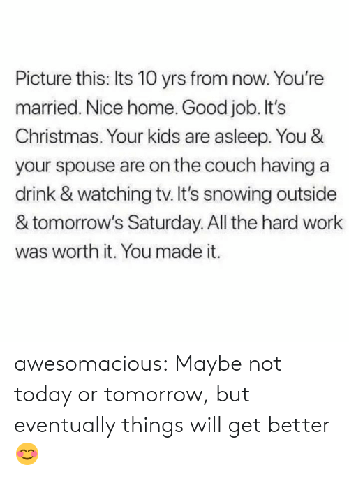 Christmas, Tumblr, and Work: Picture this: Its 10 yrs from now. You're  married. Nice home. Good job. It's  Christmas. Your kids are asleep. You &  your spouse are on the couch having a  drink & watching tv. It's snowing outside  & tomorrow's Saturday. All the hard work  was worth it. You made it. awesomacious:  Maybe not today or tomorrow, but eventually things will get better😊