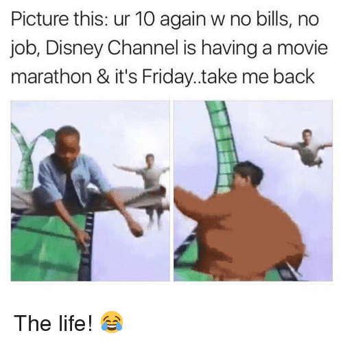 Disney, Friday, and It's Friday: Picture this: ur 10 again w no bills, no  job, Disney Channel is having a movie  marathon & it's Friday..take me back The life! 😂